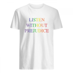 Listen without prejudice t shirt