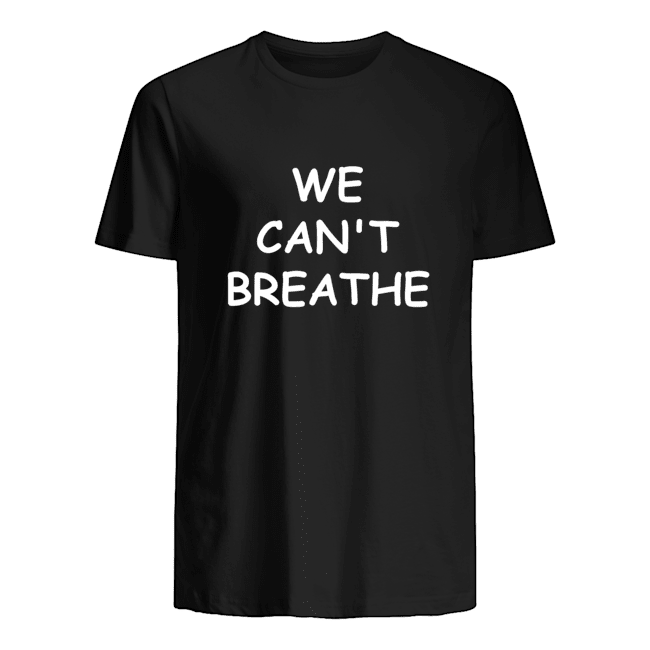 We cant breathe t shirt