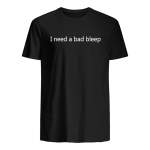 I need a bad bleep t shirt