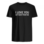 I love you get away from me t shirt