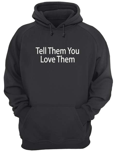 tell them you love them hoodie